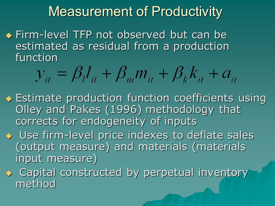 Measurement of Productivity Firm-level TFP not observed but can be estimated as residual from a production function Firm-level TFP not observed but can be estimated as residual from a production function Estimate production function coefficients using Olley and Pakes (1996) methodology that corrects for endogeneity of inputs Estimate production function coefficients using Olley and Pakes (1996) methodology that corrects for endogeneity of inputs Use firm-level price indexes to deflate sales (output measure) and materials (materials input measure) Use firm-level price indexes to deflate sales (output measure) and materials (materials input measure) Capital constructed by perpetual inventory method Capital constructed by perpetual inventory method