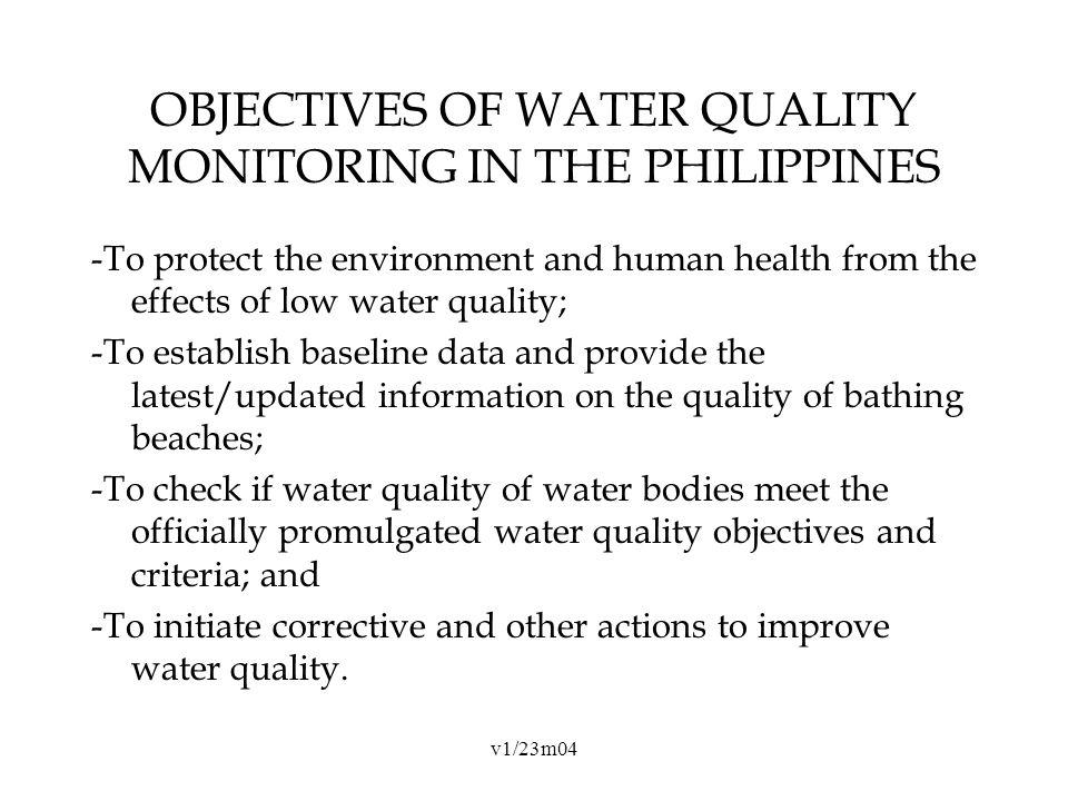 v1/23m04 OBJECTIVES OF WATER QUALITY MONITORING IN THE PHILIPPINES -To protect the environment and human health from the effects of low water quality; -To establish baseline data and provide the latest/updated information on the quality of bathing beaches; -To check if water quality of water bodies meet the officially promulgated water quality objectives and criteria; and -To initiate corrective and other actions to improve water quality.