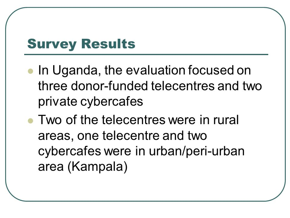 Survey Results In Uganda, the evaluation focused on three donor-funded telecentres and two private cybercafes Two of the telecentres were in rural areas, one telecentre and two cybercafes were in urban/peri-urban area (Kampala)