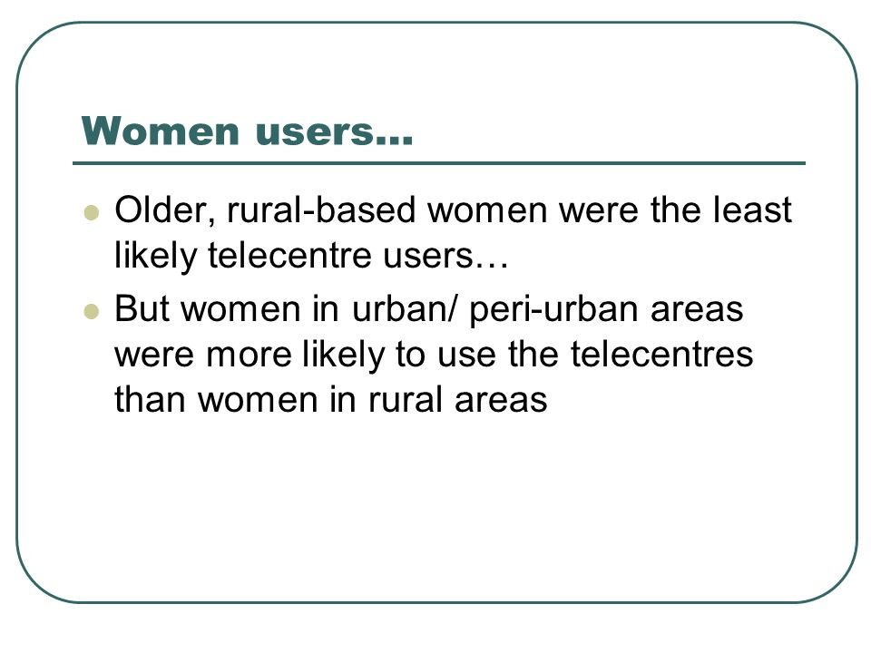 Women users… Older, rural-based women were the least likely telecentre users… But women in urban/ peri-urban areas were more likely to use the telecentres than women in rural areas