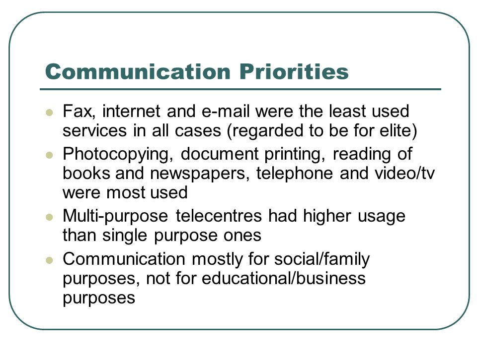 Communication Priorities Fax, internet and  were the least used services in all cases (regarded to be for elite) Photocopying, document printing, reading of books and newspapers, telephone and video/tv were most used Multi-purpose telecentres had higher usage than single purpose ones Communication mostly for social/family purposes, not for educational/business purposes