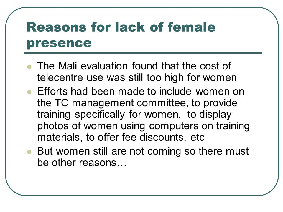 Reasons for lack of female presence The Mali evaluation found that the cost of telecentre use was still too high for women Efforts had been made to include women on the TC management committee, to provide training specifically for women, to display photos of women using computers on training materials, to offer fee discounts, etc But women still are not coming so there must be other reasons…