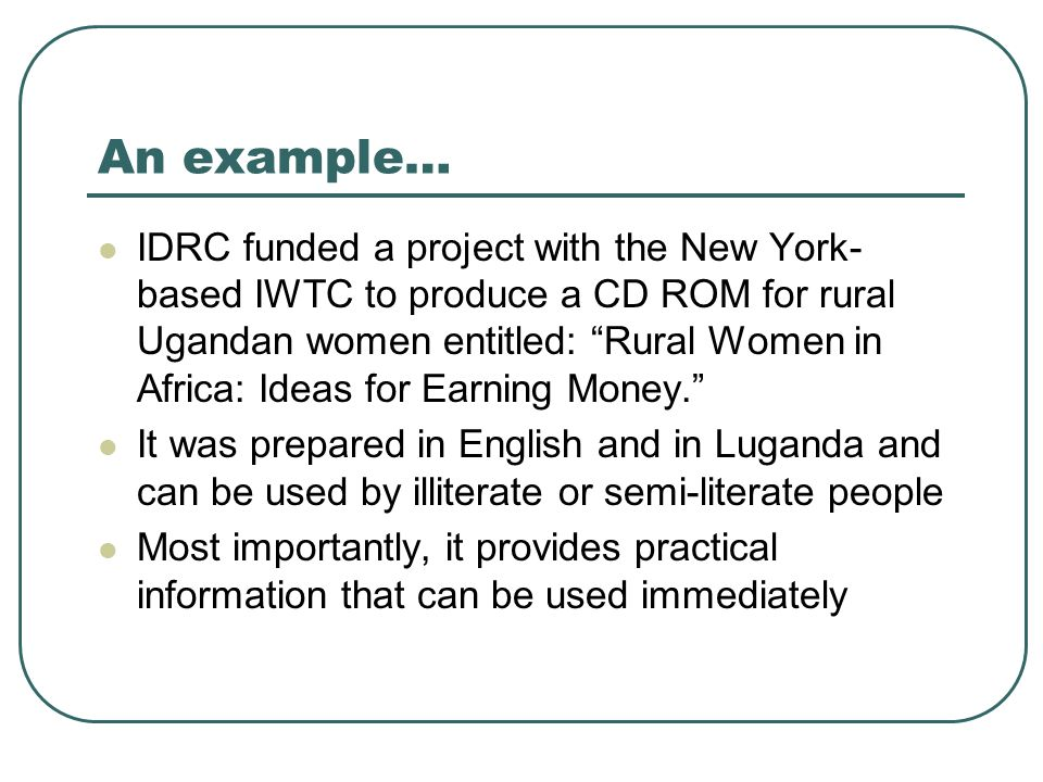An example… IDRC funded a project with the New York- based IWTC to produce a CD ROM for rural Ugandan women entitled: Rural Women in Africa: Ideas for Earning Money.