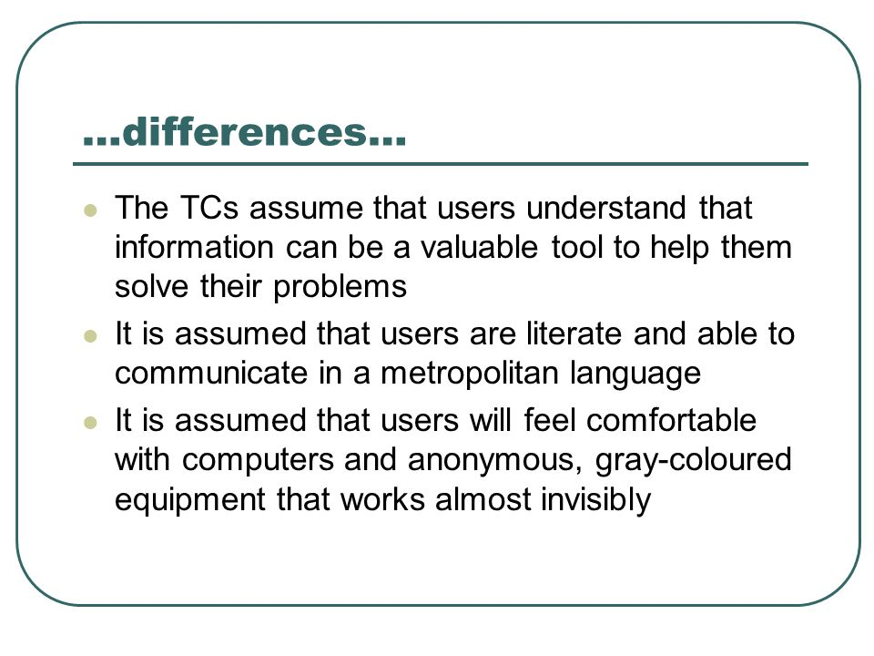 …differences… The TCs assume that users understand that information can be a valuable tool to help them solve their problems It is assumed that users are literate and able to communicate in a metropolitan language It is assumed that users will feel comfortable with computers and anonymous, gray-coloured equipment that works almost invisibly