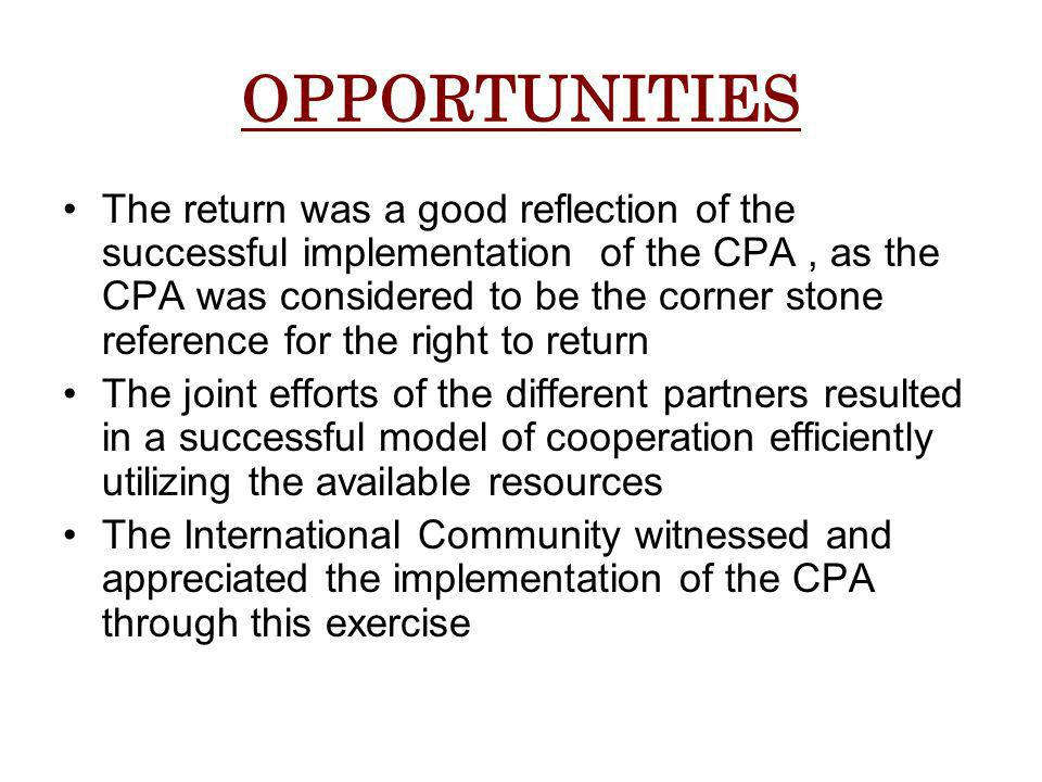 OPPORTUNITIES The return was a good reflection of the successful implementation of the CPA, as the CPA was considered to be the corner stone reference for the right to return The joint efforts of the different partners resulted in a successful model of cooperation efficiently utilizing the available resources The International Community witnessed and appreciated the implementation of the CPA through this exercise