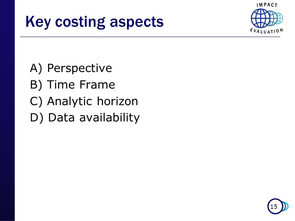 15 Key costing aspects A) Perspective B) Time Frame C) Analytic horizon D) Data availability