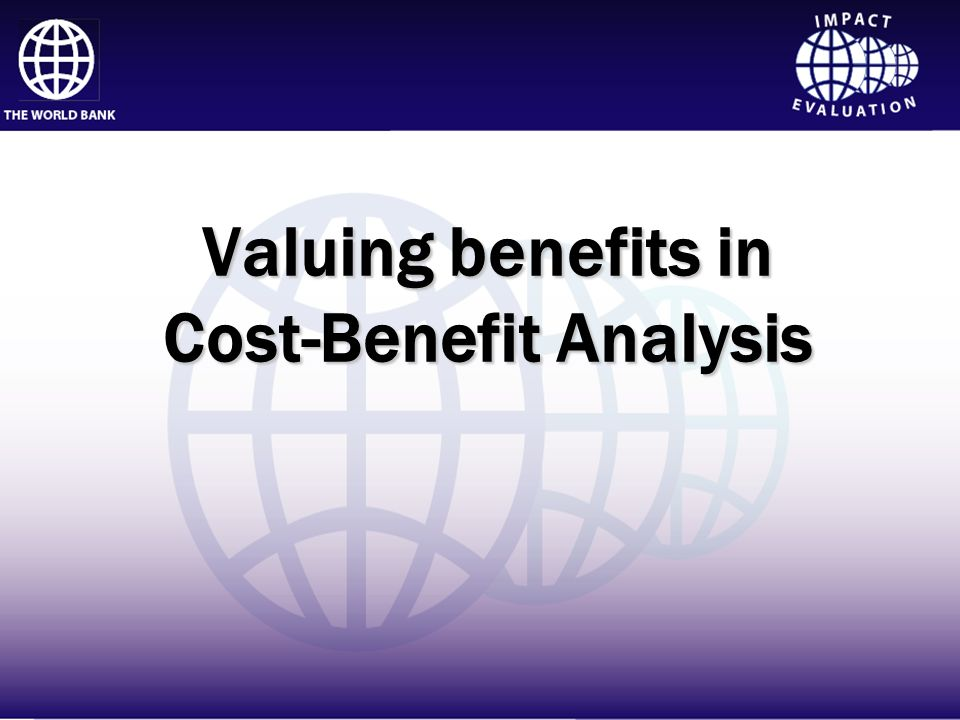Impact Evaluation Valuing benefits in Cost-Benefit Analysis