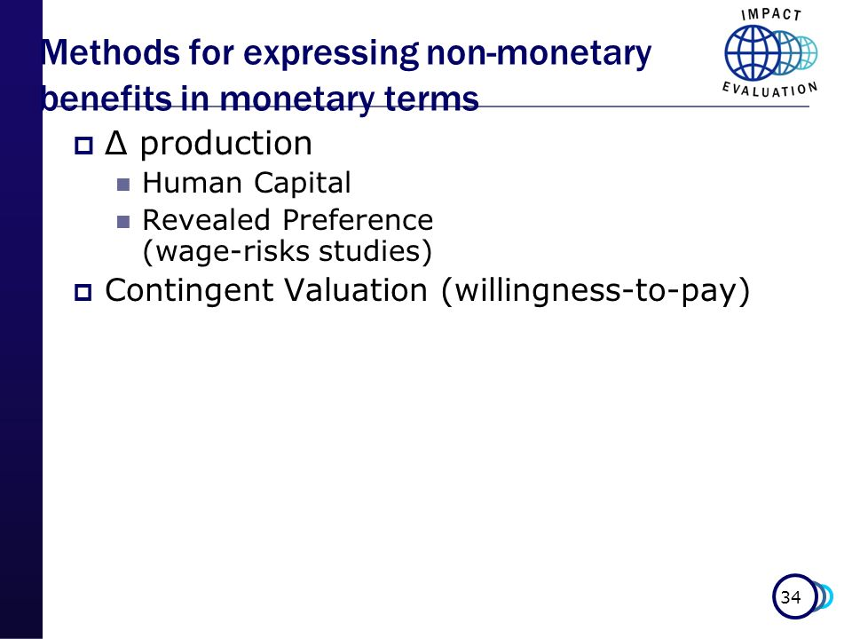 34 Methods for expressing non-monetary benefits in monetary terms Δ production Human Capital Revealed Preference (wage-risks studies) Contingent Valua