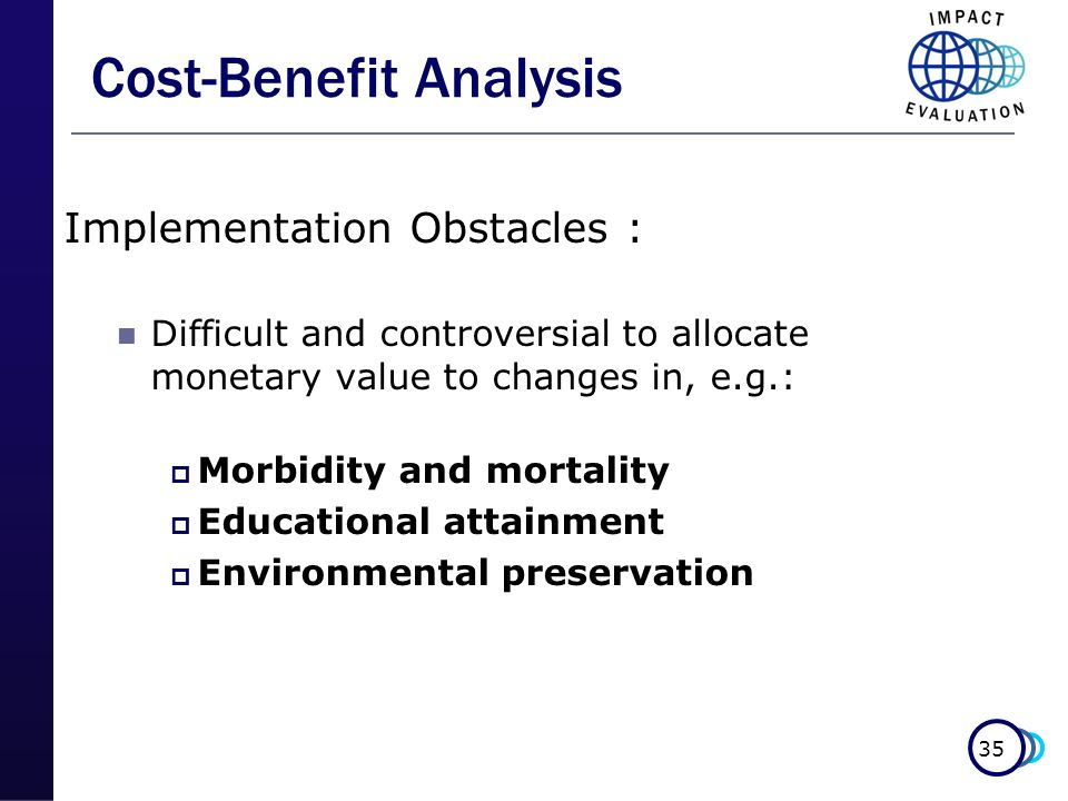 35 Cost-Benefit Analysis Implementation Obstacles : Difficult and controversial to allocate monetary value to changes in, e.g.: Morbidity and mortalit