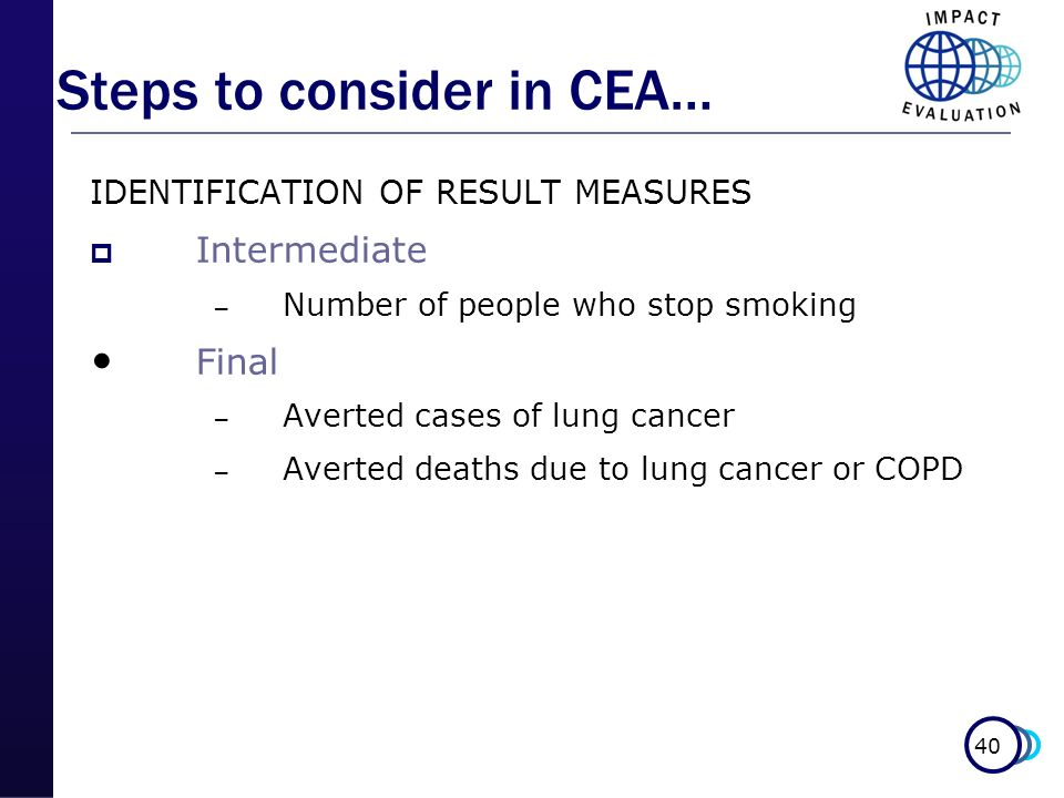40 IDENTIFICATION OF RESULT MEASURES Intermediate – Number of people who stop smoking Final – Averted cases of lung cancer – Averted deaths due to lun