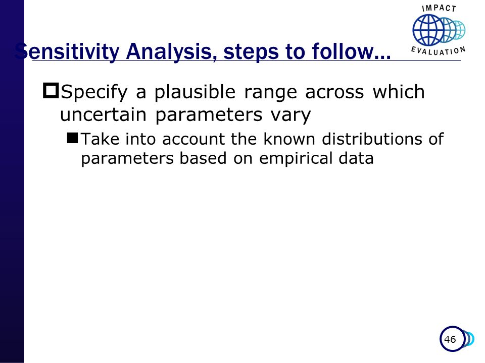 46 Sensitivity Analysis, steps to follow… Specify a plausible range across which uncertain parameters vary Take into account the known distributions o