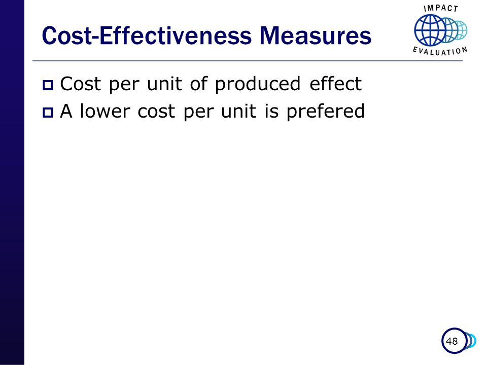 48 Cost-Effectiveness Measures Cost per unit of produced effect A lower cost per unit is prefered