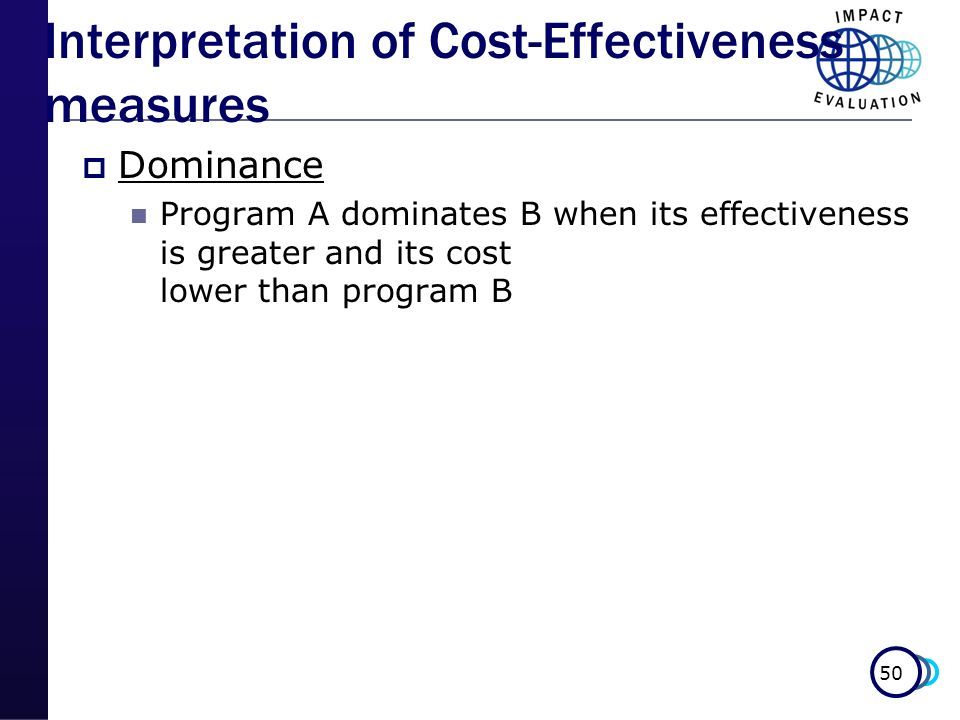 50 Interpretation of Cost-Effectiveness measures Dominance Program A dominates B when its effectiveness is greater and its cost lower than program B