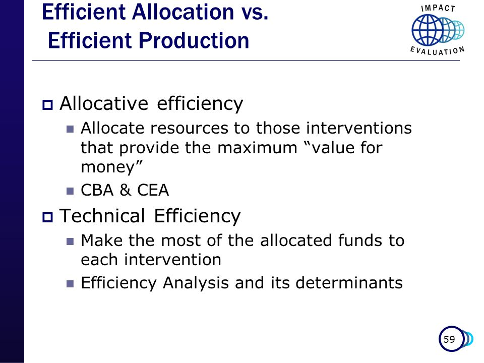 59 Efficient Allocation vs. Efficient Production Allocative efficiency Allocate resources to those interventions that provide the maximum value for mo