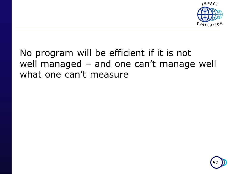 67 No program will be efficient if it is not well managed – and one cant manage well what one cant measure