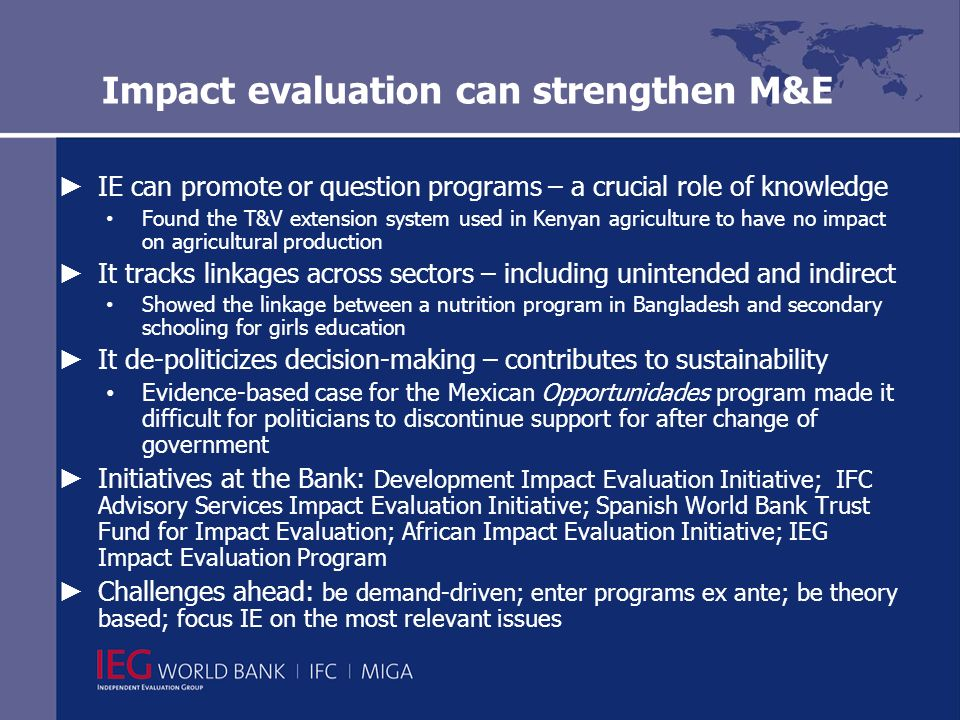 Impact evaluation can strengthen M&E IE can promote or question programs – a crucial role of knowledge Found the T&V extension system used in Kenyan agriculture to have no impact on agricultural production It tracks linkages across sectors – including unintended and indirect Showed the linkage between a nutrition program in Bangladesh and secondary schooling for girls education It de-politicizes decision-making – contributes to sustainability Evidence-based case for the Mexican Opportunidades program made it difficult for politicians to discontinue support for after change of government Initiatives at the Bank: Development Impact Evaluation Initiative; IFC Advisory Services Impact Evaluation Initiative; Spanish World Bank Trust Fund for Impact Evaluation; African Impact Evaluation Initiative; IEG Impact Evaluation Program Challenges ahead: be demand-driven; enter programs ex ante; be theory based; focus IE on the most relevant issues