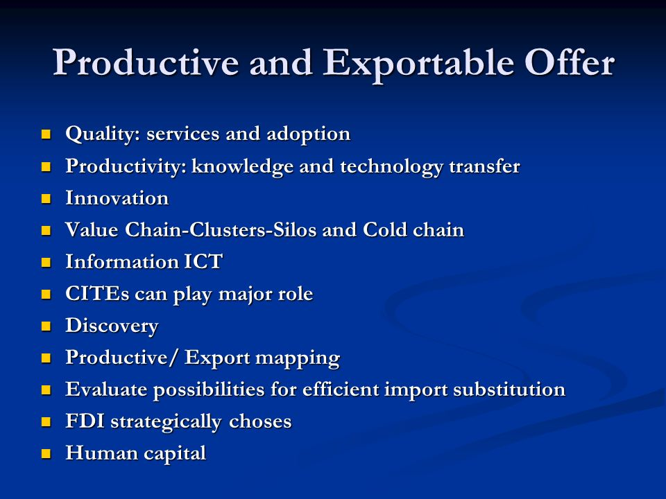Productive and Exportable Offer Quality: services and adoption Quality: services and adoption Productivity: knowledge and technology transfer Productivity: knowledge and technology transfer Innovation Innovation Value Chain-Clusters-Silos and Cold chain Value Chain-Clusters-Silos and Cold chain Information ICT Information ICT CITEs can play major role CITEs can play major role Discovery Discovery Productive/ Export mapping Productive/ Export mapping Evaluate possibilities for efficient import substitution Evaluate possibilities for efficient import substitution FDI strategically choses FDI strategically choses Human capital Human capital