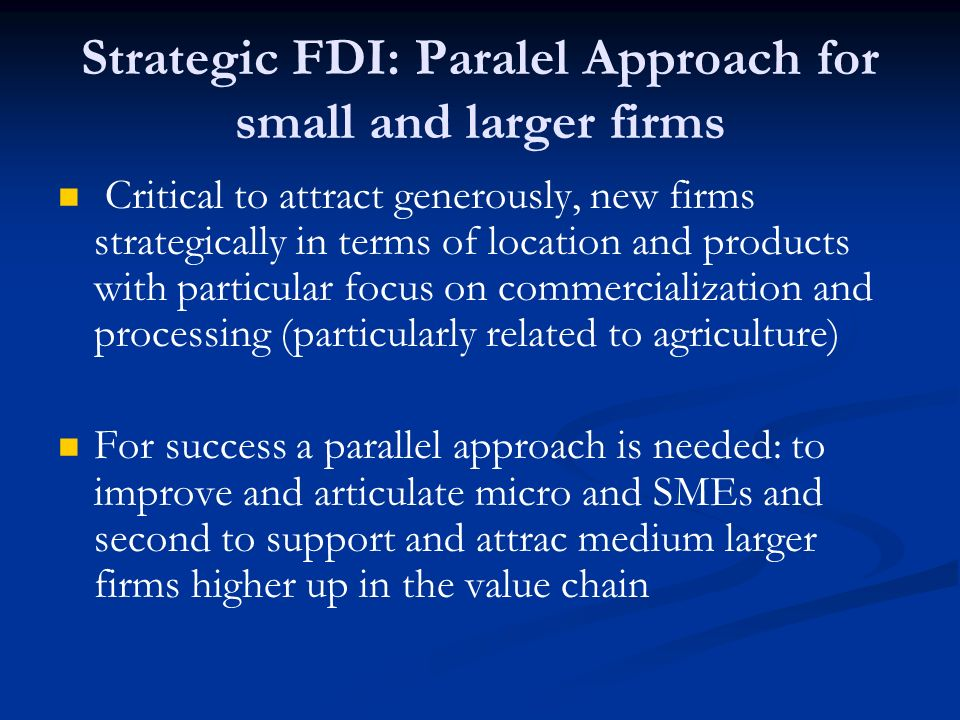 Strategic FDI: Paralel Approach for small and larger firms Critical to attract generously, new firms strategically in terms of location and products with particular focus on commercialization and processing (particularly related to agriculture) For success a parallel approach is needed: to improve and articulate micro and SMEs and second to support and attrac medium larger firms higher up in the value chain