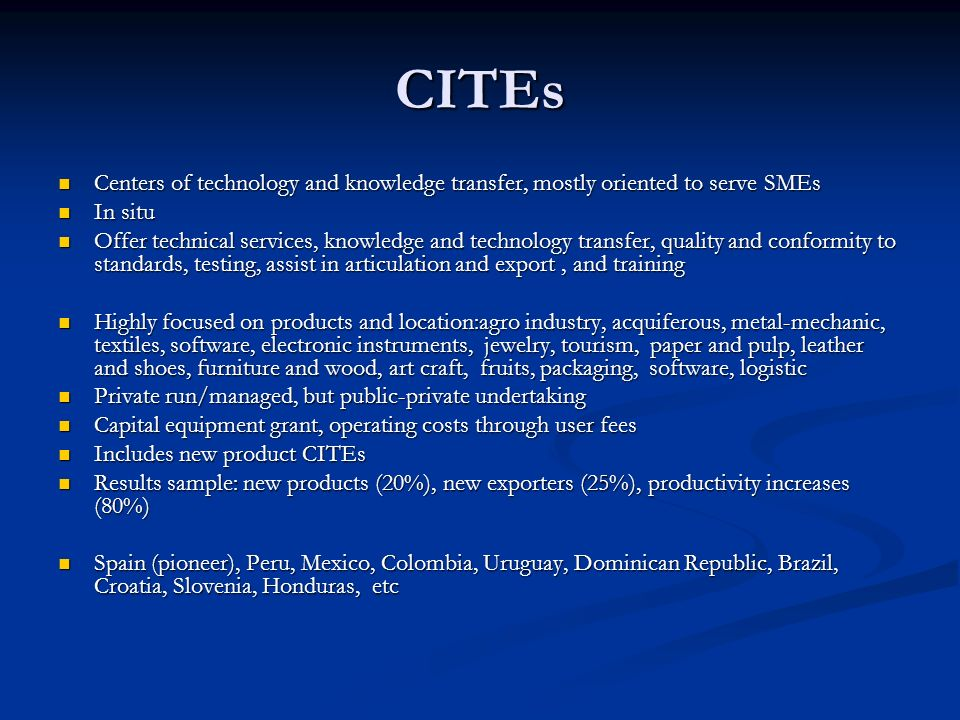 CITEs Centers of technology and knowledge transfer, mostly oriented to serve SMEs Centers of technology and knowledge transfer, mostly oriented to serve SMEs In situ In situ Offer technical services, knowledge and technology transfer, quality and conformity to standards, testing, assist in articulation and export, and training Offer technical services, knowledge and technology transfer, quality and conformity to standards, testing, assist in articulation and export, and training Highly focused on products and location:agro industry, acquiferous, metal-mechanic, textiles, software, electronic instruments, jewelry, tourism, paper and pulp, leather and shoes, furniture and wood, art craft, fruits, packaging, software, logistic Highly focused on products and location:agro industry, acquiferous, metal-mechanic, textiles, software, electronic instruments, jewelry, tourism, paper and pulp, leather and shoes, furniture and wood, art craft, fruits, packaging, software, logistic Private run/managed, but public-private undertaking Private run/managed, but public-private undertaking Capital equipment grant, operating costs through user fees Capital equipment grant, operating costs through user fees Includes new product CITEs Includes new product CITEs Results sample: new products (20%), new exporters (25%), productivity increases (80%) Results sample: new products (20%), new exporters (25%), productivity increases (80%) Spain (pioneer), Peru, Mexico, Colombia, Uruguay, Dominican Republic, Brazil, Croatia, Slovenia, Honduras, etc Spain (pioneer), Peru, Mexico, Colombia, Uruguay, Dominican Republic, Brazil, Croatia, Slovenia, Honduras, etc