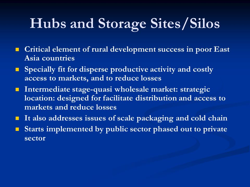 Hubs and Storage Sites/Silos Critical element of rural development success in poor East Asia countries Specially fit for disperse productive activity and costly access to markets, and to reduce losses Intermediate stage-quasi wholesale market: strategic location: designed for facilitate distribution and access to markets and reduce losses It also addresses issues of scale packaging and cold chain Starts implemented by public sector phased out to private sector