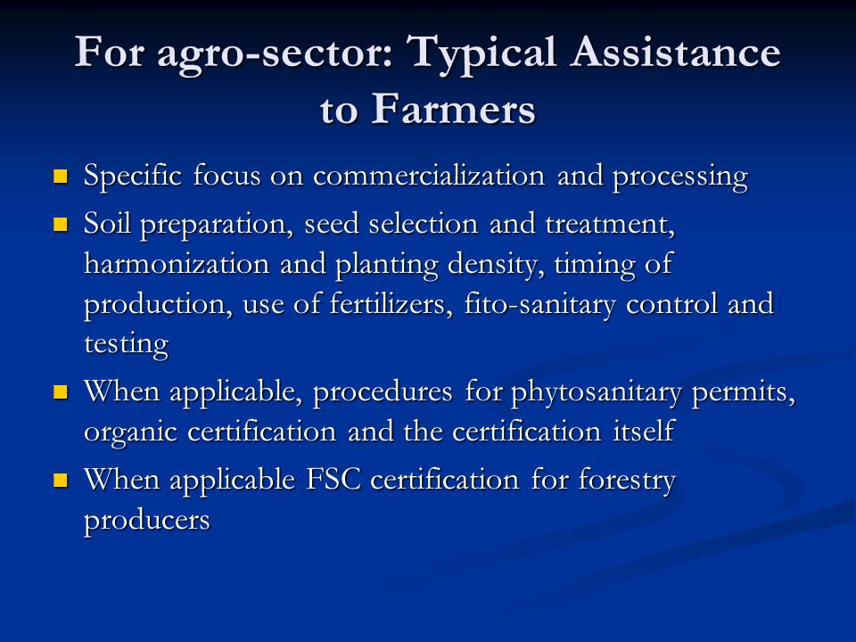 For agro-sector: Typical Assistance to Farmers Specific focus on commercialization and processing Specific focus on commercialization and processing Soil preparation, seed selection and treatment, harmonization and planting density, timing of production, use of fertilizers, fito-sanitary control and testing Soil preparation, seed selection and treatment, harmonization and planting density, timing of production, use of fertilizers, fito-sanitary control and testing When applicable, procedures for phytosanitary permits, organic certification and the certification itself When applicable, procedures for phytosanitary permits, organic certification and the certification itself When applicable FSC certification for forestry producers When applicable FSC certification for forestry producers