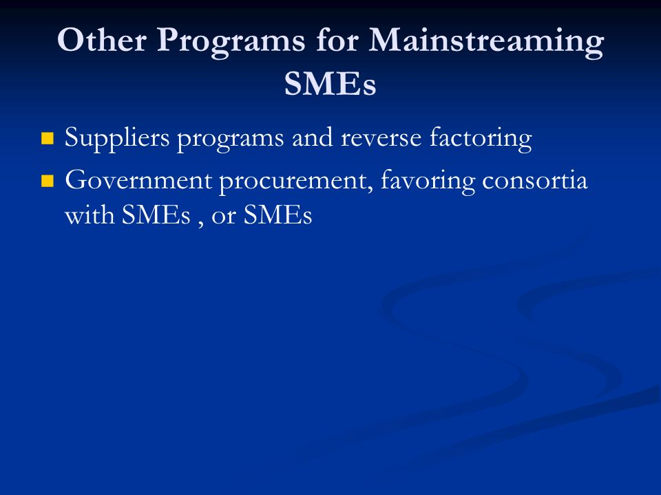 Other Programs for Mainstreaming SMEs Suppliers programs and reverse factoring Government procurement, favoring consortia with SMEs, or SMEs