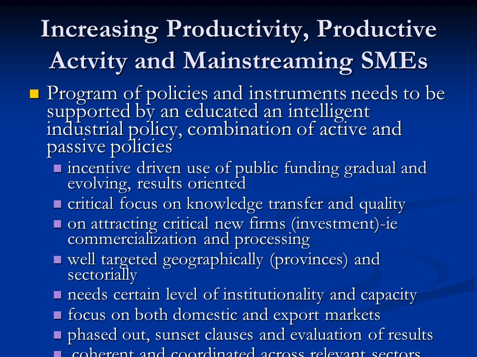 Increasing Productivity, Productive Actvity and Mainstreaming SMEs Program of policies and instruments needs to be supported by an educated an intelligent industrial policy, combination of active and passive policies Program of policies and instruments needs to be supported by an educated an intelligent industrial policy, combination of active and passive policies incentive driven use of public funding gradual and evolving, results oriented incentive driven use of public funding gradual and evolving, results oriented critical focus on knowledge transfer and quality critical focus on knowledge transfer and quality on attracting critical new firms (investment)-ie commercialization and processing on attracting critical new firms (investment)-ie commercialization and processing well targeted geographically (provinces) and sectorially well targeted geographically (provinces) and sectorially needs certain level of institutionality and capacity needs certain level of institutionality and capacity focus on both domestic and export markets focus on both domestic and export markets phased out, sunset clauses and evaluation of results phased out, sunset clauses and evaluation of results coherent and coordinated across relevant sectors coherent and coordinated across relevant sectors