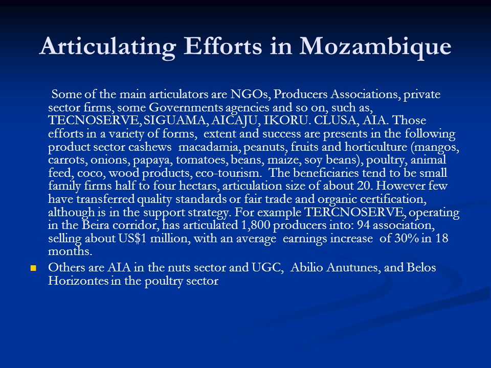 Articulating Efforts in Mozambique Some of the main articulators are NGOs, Producers Associations, private sector firms, some Governments agencies and so on, such as, TECNOSERVE, SIGUAMA, AICAJU, IKORU.