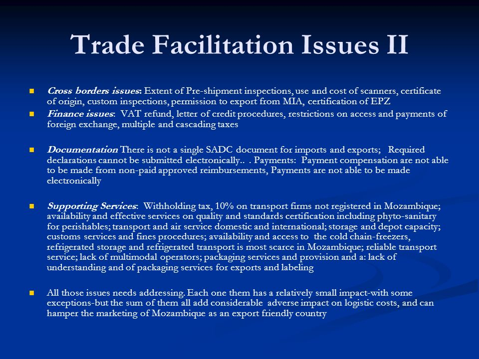 Trade Facilitation Issues II Cross borders issues: Extent of Pre-shipment inspections, use and cost of scanners, certificate of origin, custom inspections, permission to export from MIA, certification of EPZ Finance issues: VAT refund, letter of credit procedures, restrictions on access and payments of foreign exchange, multiple and cascading taxes Documentation There is not a single SADC document for imports and exports; Required declarations cannot be submitted electronically...