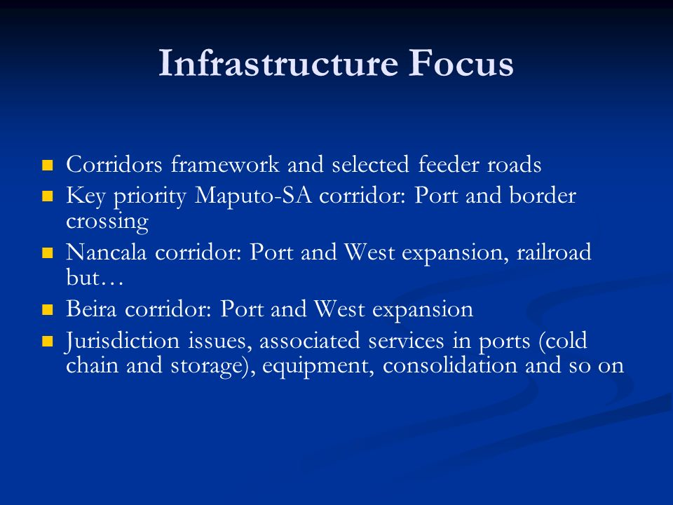 Infrastructure Focus Corridors framework and selected feeder roads Key priority Maputo-SA corridor: Port and border crossing Nancala corridor: Port and West expansion, railroad but… Beira corridor: Port and West expansion Jurisdiction issues, associated services in ports (cold chain and storage), equipment, consolidation and so on
