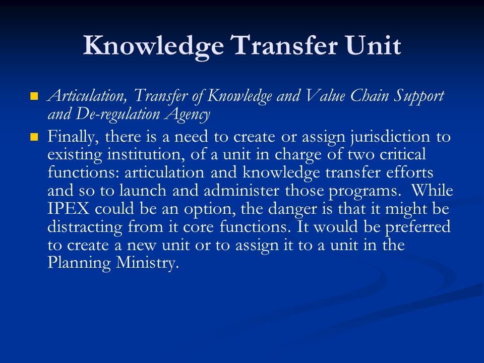 Knowledge Transfer Unit Articulation, Transfer of Knowledge and Value Chain Support and De-regulation Agency Finally, there is a need to create or assign jurisdiction to existing institution, of a unit in charge of two critical functions: articulation and knowledge transfer efforts and so to launch and administer those programs.
