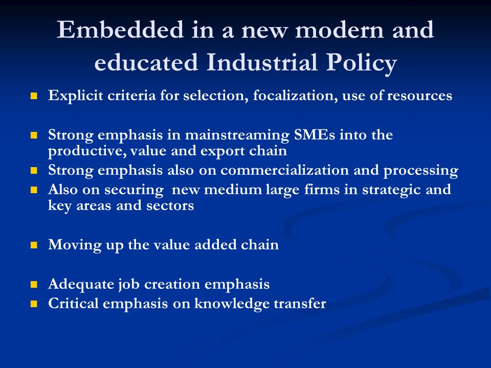 Embedded in a new modern and educated Industrial Policy Explicit criteria for selection, focalization, use of resources Strong emphasis in mainstreaming SMEs into the productive, value and export chain Strong emphasis also on commercialization and processing Also on securing new medium large firms in strategic and key areas and sectors Moving up the value added chain Adequate job creation emphasis Critical emphasis on knowledge transfer
