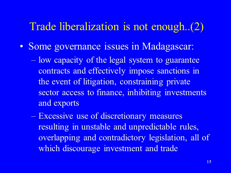 15 Trade liberalization is not enough..(2) Some governance issues in Madagascar: –low capacity of the legal system to guarantee contracts and effectively impose sanctions in the event of litigation, constraining private sector access to finance, inhibiting investments and exports –Excessive use of discretionary measures resulting in unstable and unpredictable rules, overlapping and contradictory legislation, all of which discourage investment and trade