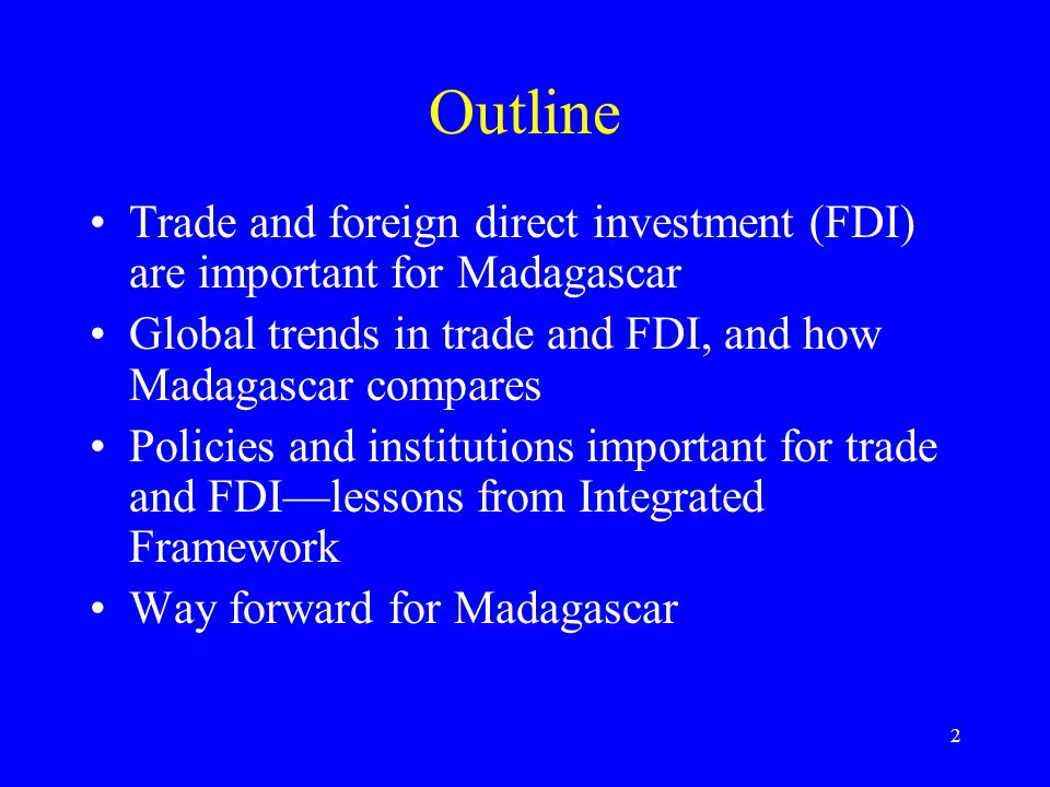 2 Outline Trade and foreign direct investment (FDI) are important for Madagascar Global trends in trade and FDI, and how Madagascar compares Policies and institutions important for trade and FDIlessons from Integrated Framework Way forward for Madagascar