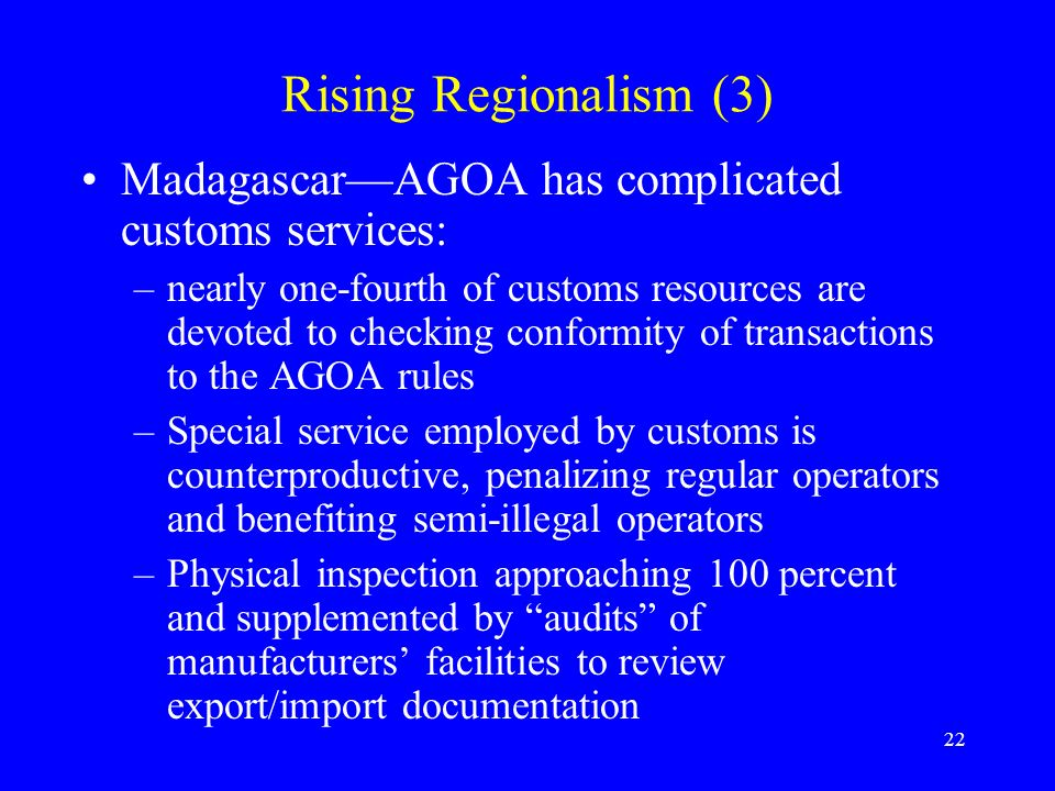 22 Rising Regionalism (3) MadagascarAGOA has complicated customs services: –nearly one-fourth of customs resources are devoted to checking conformity of transactions to the AGOA rules –Special service employed by customs is counterproductive, penalizing regular operators and benefiting semi-illegal operators –Physical inspection approaching 100 percent and supplemented by audits of manufacturers facilities to review export/import documentation