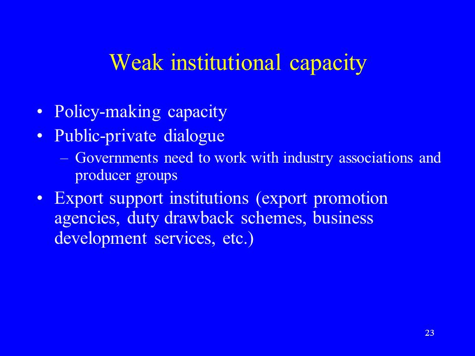 23 Weak institutional capacity Policy-making capacity Public-private dialogue –Governments need to work with industry associations and producer groups Export support institutions (export promotion agencies, duty drawback schemes, business development services, etc.)