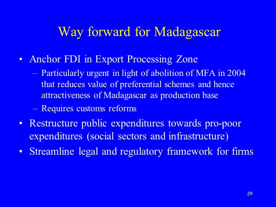 29 Way forward for Madagascar Anchor FDI in Export Processing Zone –Particularly urgent in light of abolition of MFA in 2004 that reduces value of preferential schemes and hence attractiveness of Madagascar as production base –Requires customs reforms Restructure public expenditures towards pro-poor expenditures (social sectors and infrastructure) Streamline legal and regulatory framework for firms