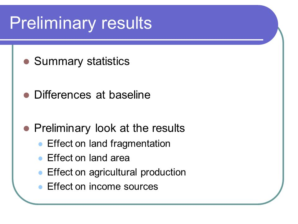 Preliminary results Summary statistics Differences at baseline Preliminary look at the results Effect on land fragmentation Effect on land area Effect