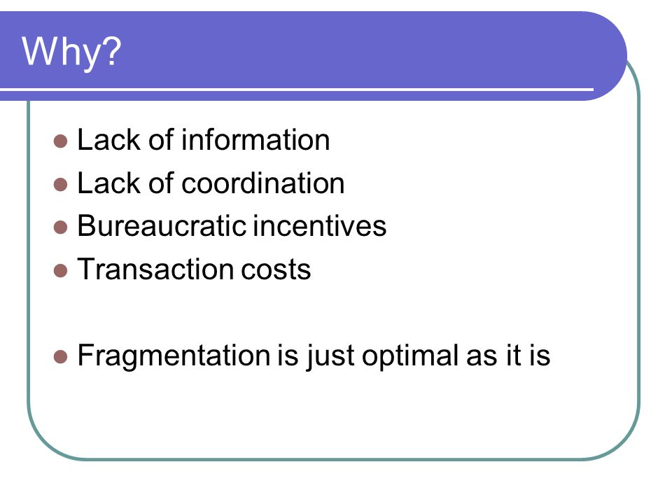 Why? Lack of information Lack of coordination Bureaucratic incentives Transaction costs Fragmentation is just optimal as it is