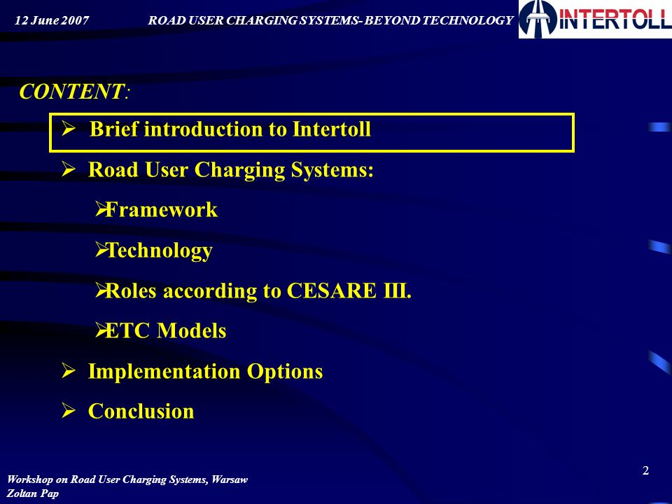 1 WORKSHOP ON ROAD USER CHARGING SYSTEMS BEYOND TECHNOLOGY Warsaw: June 12, 2007 Presentation by: Zoltan Pap, Intertoll-Europe