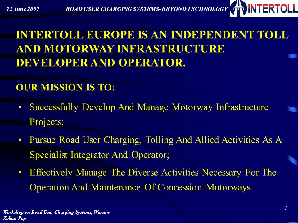 ROAD USER CHARGING SYSTEMS- BEYOND TECHNOLOGY Workshop on Road User Charging Systems, Warsaw Zoltan Pap 12 June 2007 2 CONTENT: Brief introduction to Intertoll Road User Charging Systems: Framework Technology Roles according to CESARE III.