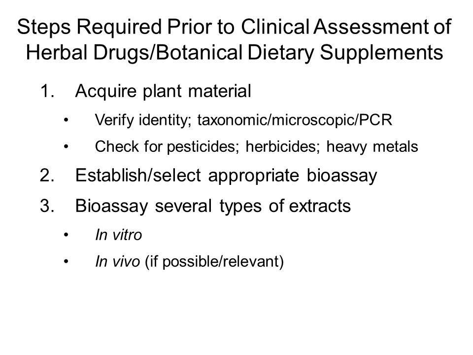 Steps Required Prior to Clinical Assessment of Herbal Drugs/Botanical Dietary Supplements 1.Acquire plant material Verify identity; taxonomic/microsco