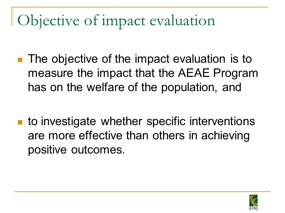 Objective of impact evaluation The objective of the impact evaluation is to measure the impact that the AEAE Program has on the welfare of the populat