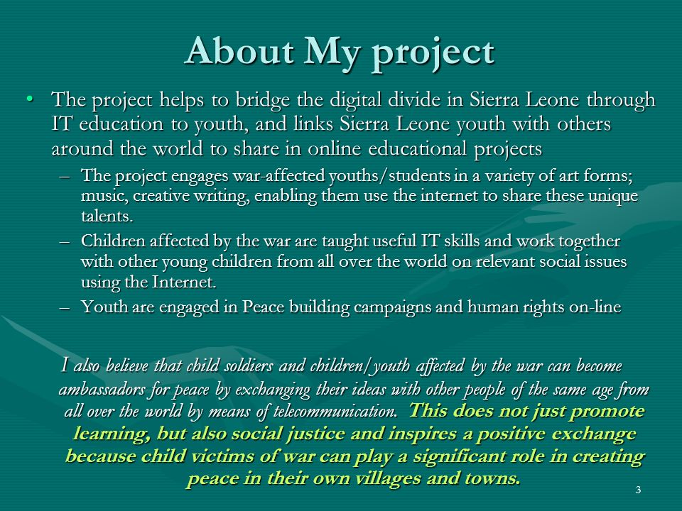 3 About My project The project helps to bridge the digital divide in Sierra Leone through IT education to youth, and links Sierra Leone youth with oth