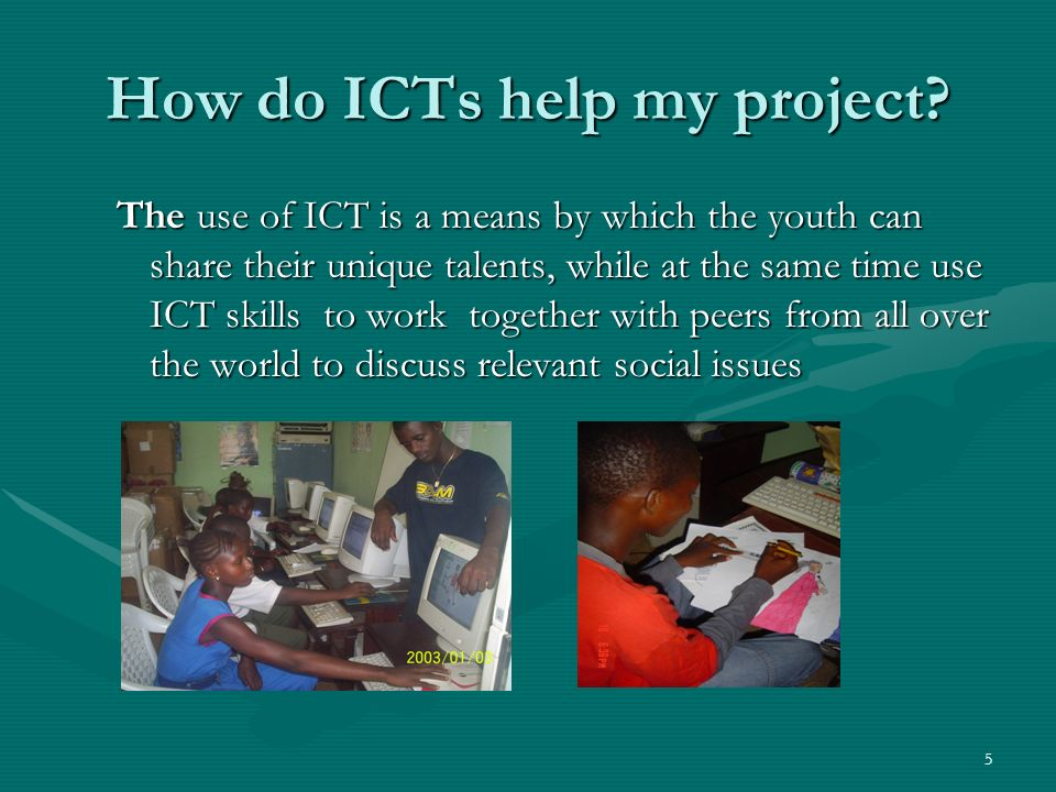 5 How do ICTs help my project? The use of ICT is a means by which the youth can share their unique talents, while at the same time use ICT skills to w