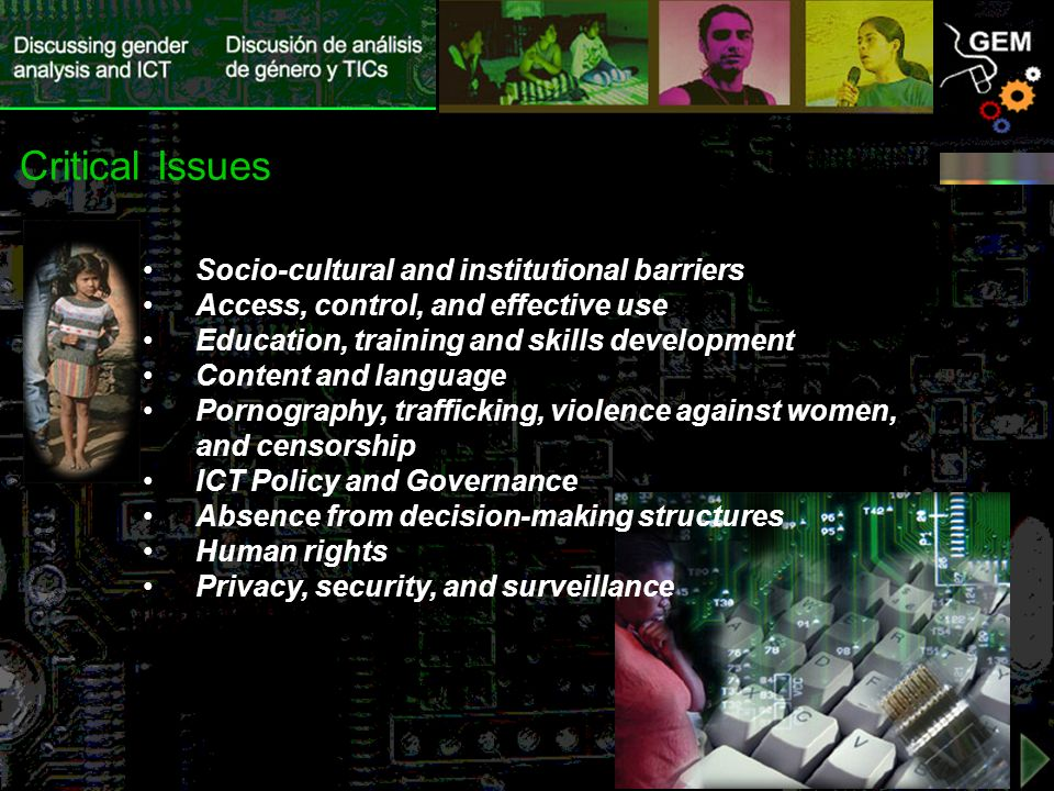 Socio-cultural and institutional barriers Access, control, and effective use Education, training and skills development Content and language Pornography, trafficking, violence against women, and censorship ICT Policy and Governance Absence from decision-making structures Human rights Privacy, security, and surveillance Critical Issues