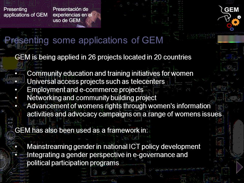 GEM is being applied in 26 projects located in 20 countries Community education and training initiatives for women Universal access projects such as telecenters Employment and e-commerce projects Networking and community building project Advancement of womens rights through women s information activities and advocacy campaigns on a range of womens issues GEM has also been used as a framework in: Mainstreaming gender in national ICT policy development Integrating a gender perspective in e-governance and political participation programs Presenting some applications of GEM