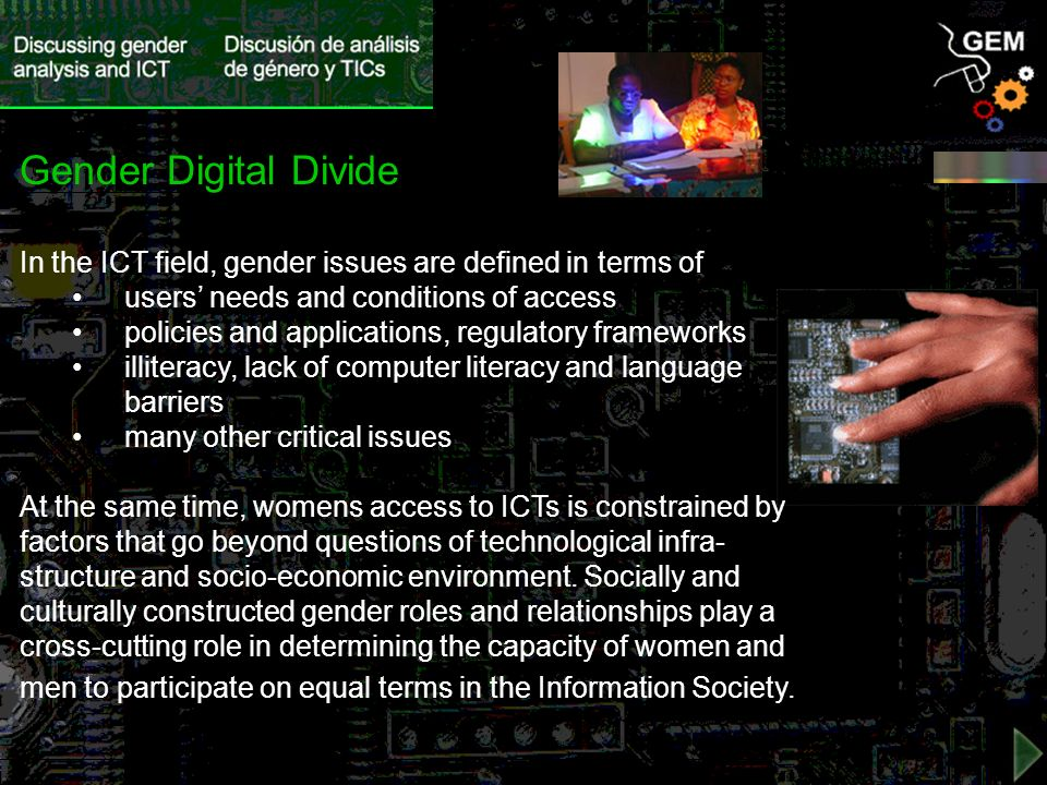 In the ICT field, gender issues are defined in terms of users needs and conditions of access policies and applications, regulatory frameworks illiteracy, lack of computer literacy and language barriers many other critical issues At the same time, womens access to ICTs is constrained by factors that go beyond questions of technological infra- structure and socio-economic environment.