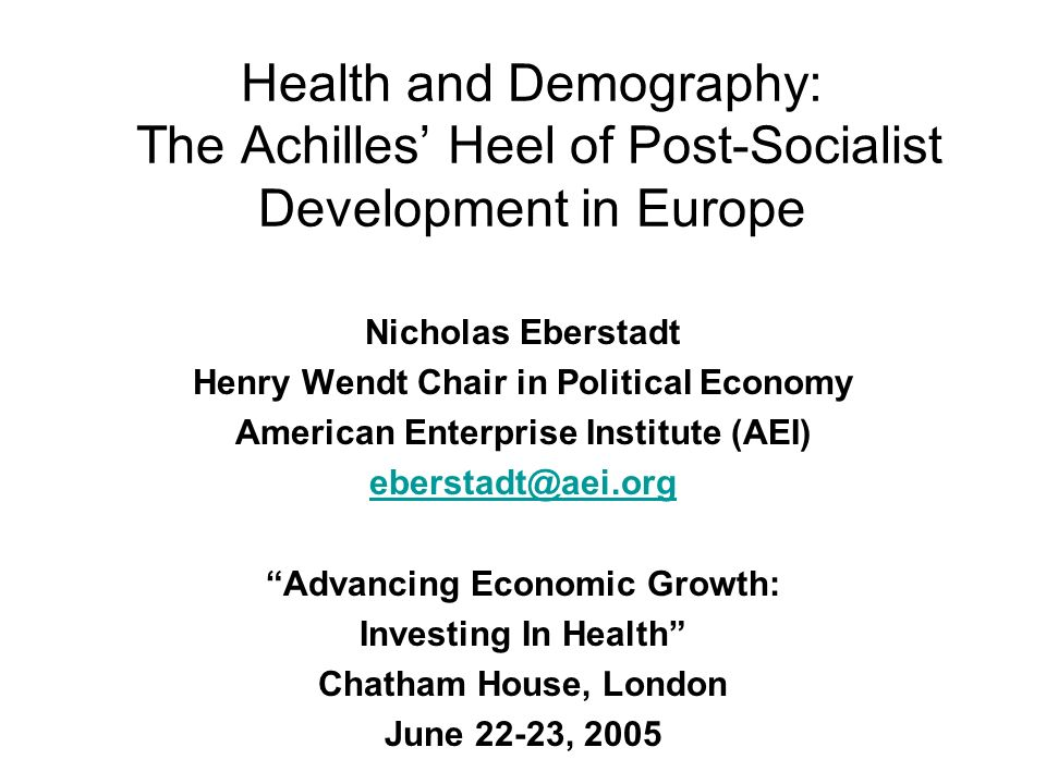Health and Demography: The Achilles Heel of Post-Socialist Development in Europe Nicholas Eberstadt Henry Wendt Chair in Political Economy American En