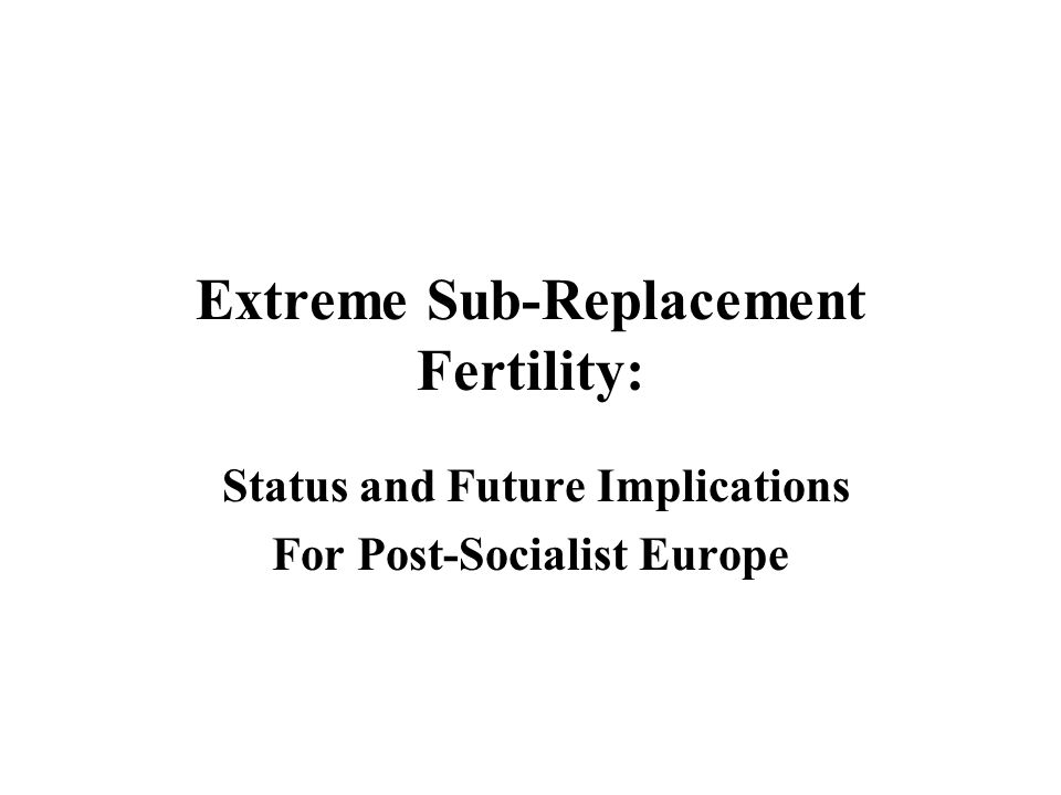 Extreme Sub-Replacement Fertility: Status and Future Implications For Post-Socialist Europe